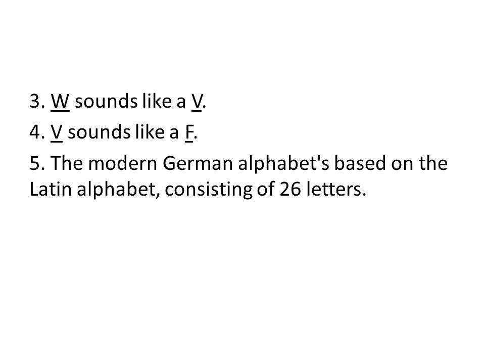 3. W sounds like a V. 4. V sounds like a F. 5. The modern German alphabet's based on the Latin alphabet, consisting of 26 letters.