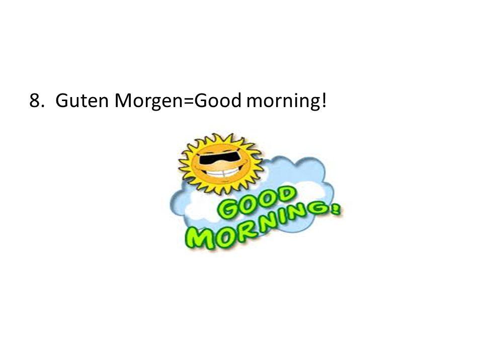 8. Guten Morgen=Good morning!