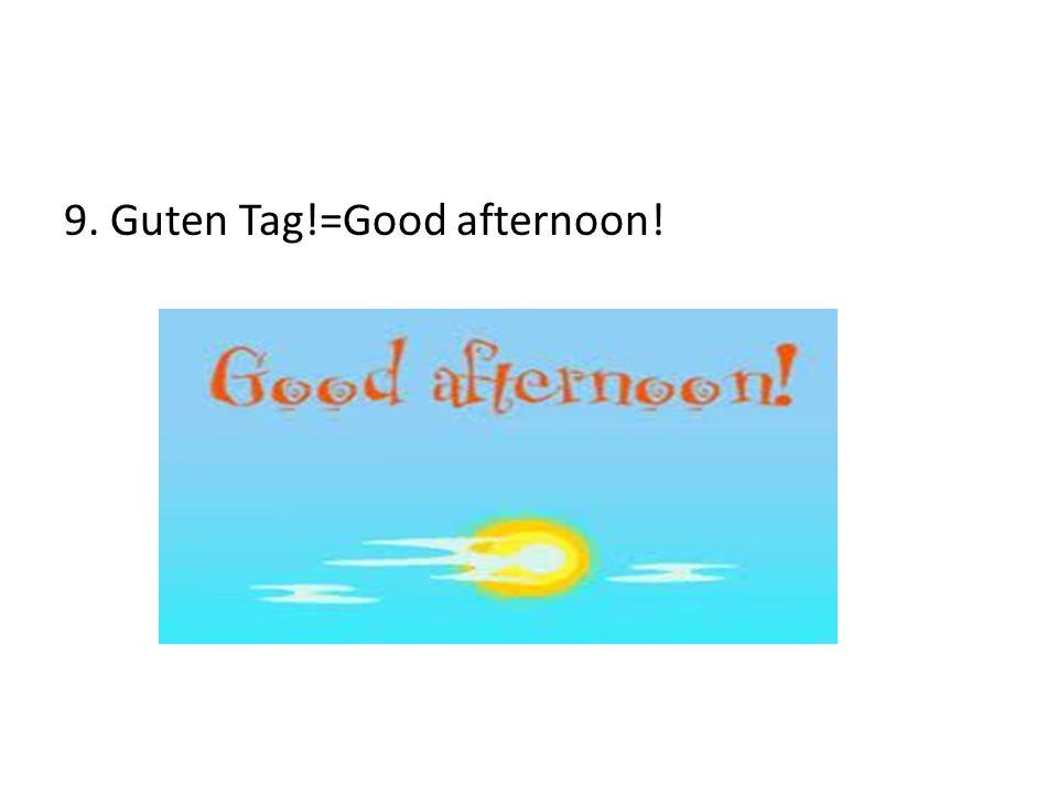 9. Guten Tag!=Good afternoon!