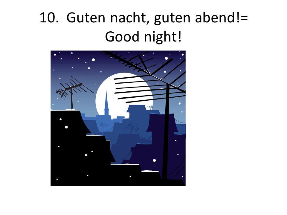 10. Guten nacht, guten abend!= Good night!