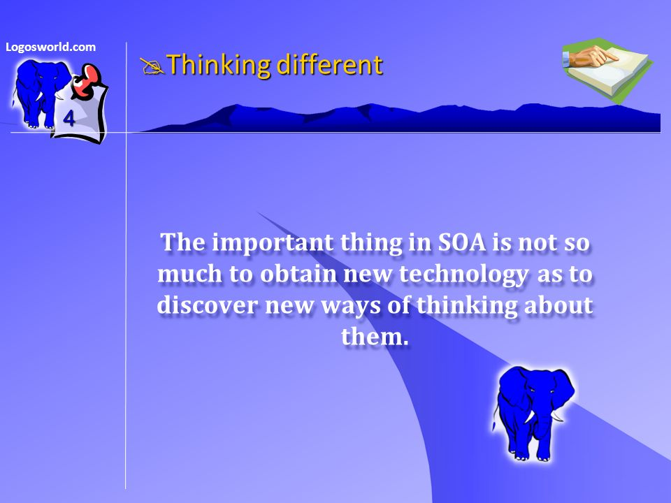 Logosworld.com 4 The important thing in SOA is not so much to obtain new technology as to discover new ways of thinking about them.