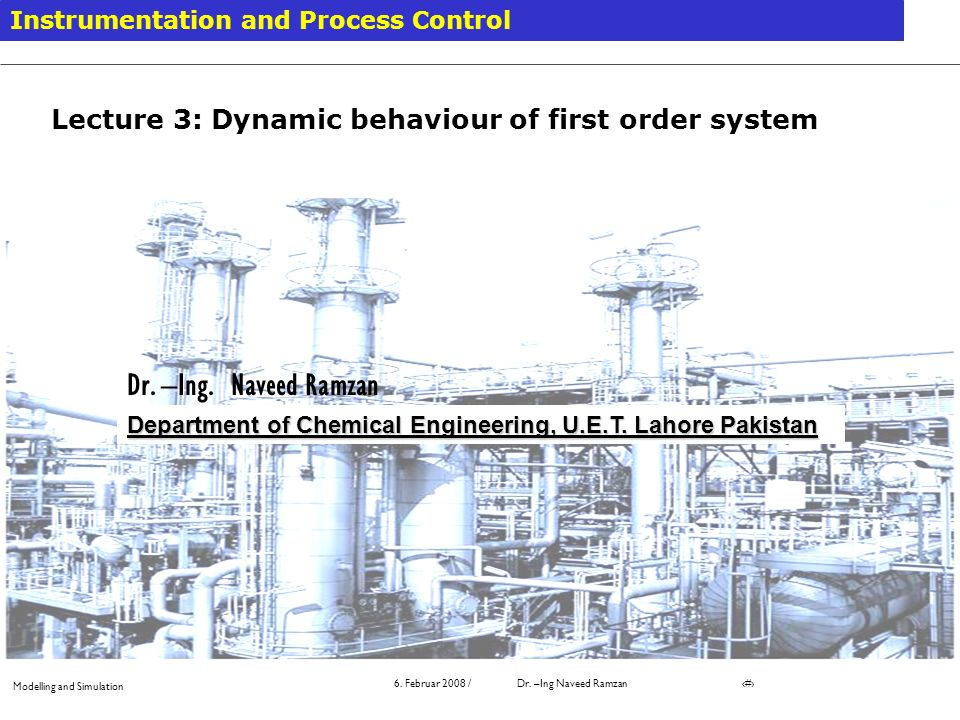 Modelling and Simulation 6. Februar 2008 / Dr. –Ing Naveed Ramzan # Instrumentation and Process Control Department of Chemical Engineering, U.E.T. Lah