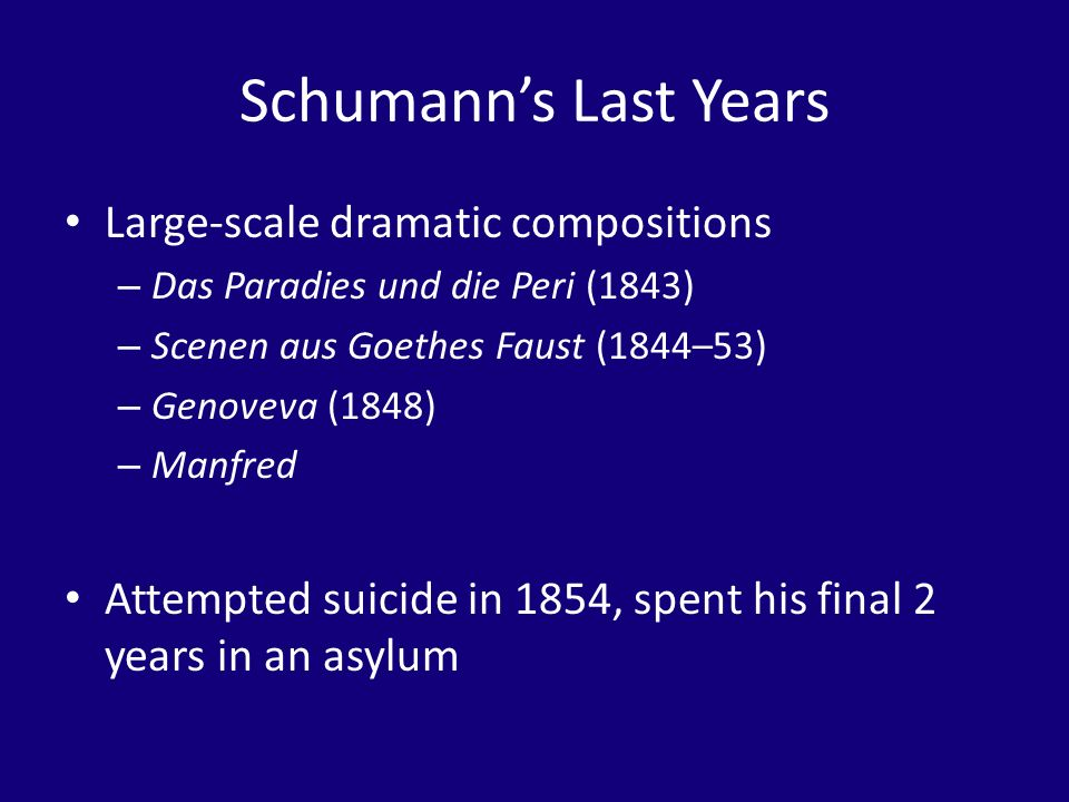 Schumanns Last Years Large-scale dramatic compositions – Das Paradies und die Peri (1843) – Scenen aus Goethes Faust (1844–53) – Genoveva (1848) – Man