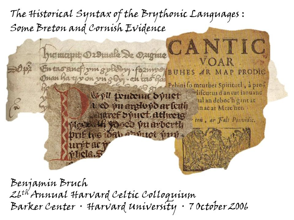 The Historical Syntax of the Brythonic Languages : Some Breton and Cornish Evidence Benjamin Bruch 26 th Annual Harvard Celtic Colloquium Barker Center · Harvard University· 7 October 2006