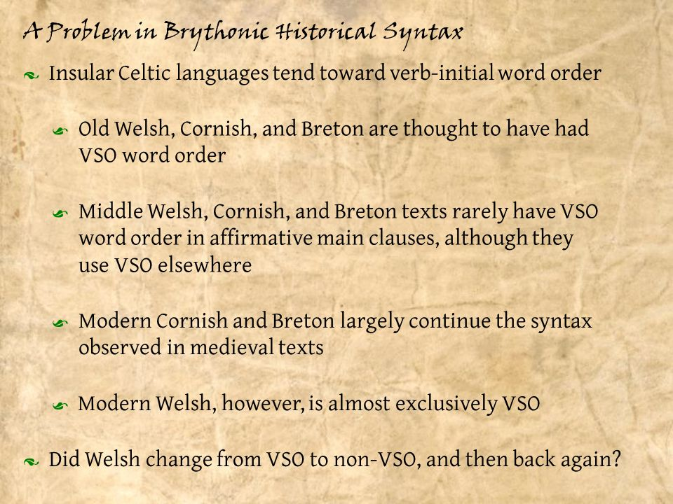 A Problem in Brythonic Historical Syntax · Insular Celtic languages tend toward verb-initial word order Old Welsh, Cornish, and Breton are thought to have had VSO word order Middle Welsh, Cornish, and Breton texts rarely have VSO word order in affirmative main clauses, although they use VSO elsewhere Modern Cornish and Breton largely continue the syntax observed in medieval texts Modern Welsh, however, is almost exclusively VSO · Did Welsh change from VSO to non-VSO, and then back again