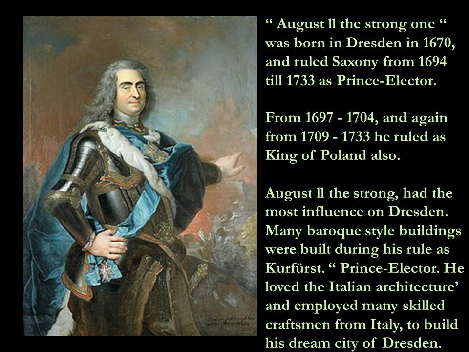 August ll the strong one was born in Dresden in 1670, and ruled Saxony from 1694 till 1733 as Prince-Elector.