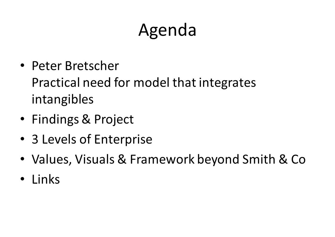 Agenda Peter Bretscher Practical need for model that integrates intangibles Findings & Project 3 Levels of Enterprise Values, Visuals & Framework beyond Smith & Co Links