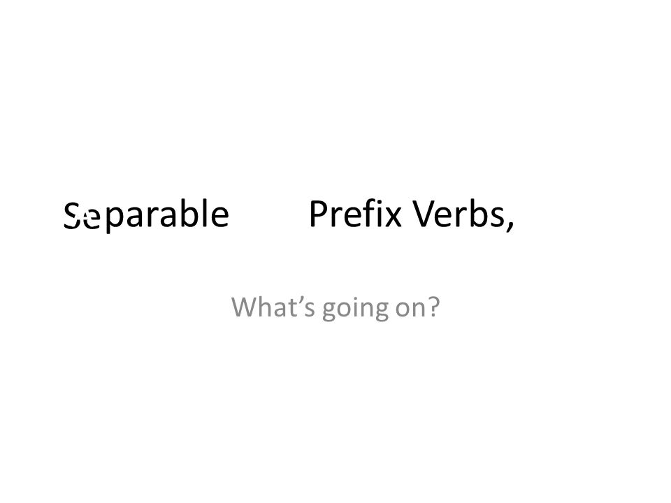 See A parable (of) Prefix Verbs, Whats going on