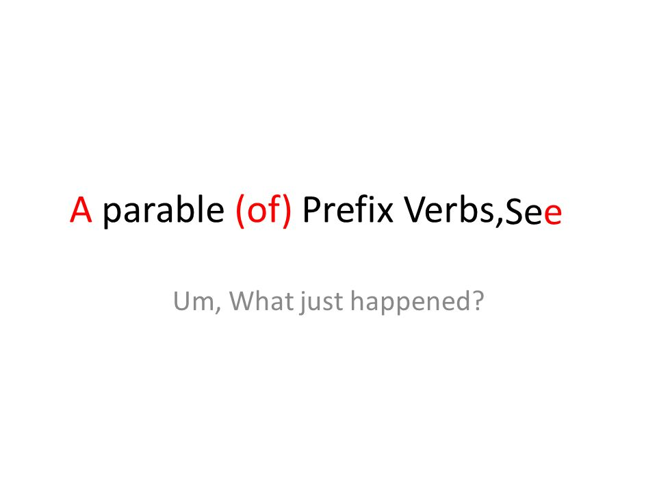 A parable (of) Prefix Verbs, See Um, What just happened
