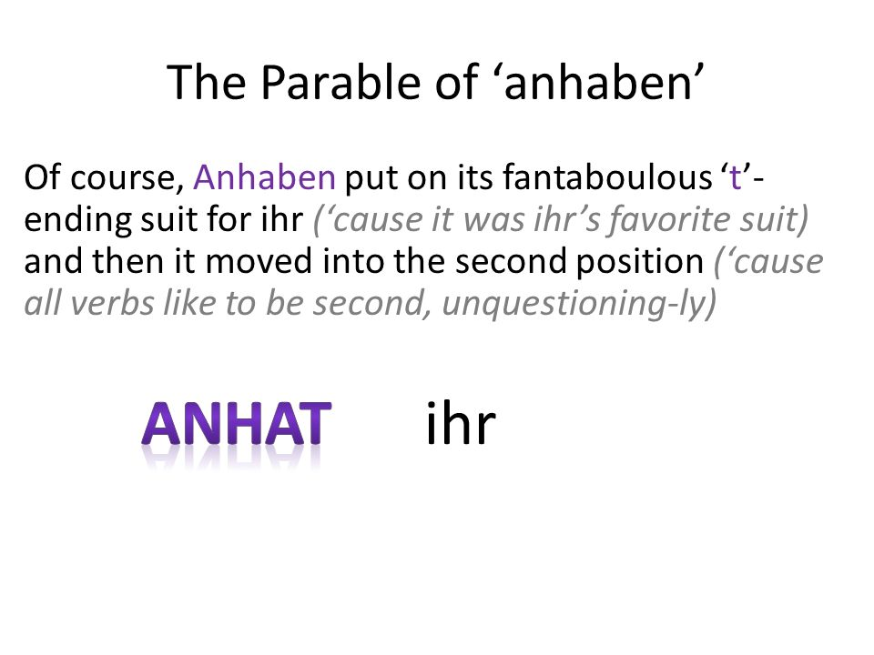 The Parable of anhaben Of course, Anhaben put on its fantaboulous t- ending suit for ihr (cause it was ihrs favorite suit) and then it moved into the second position (cause all verbs like to be second, unquestioning-ly) ihr