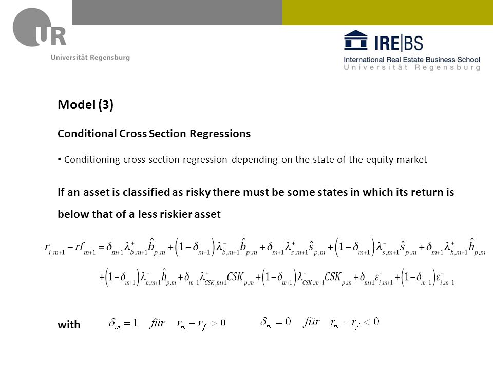 Model (3) Conditional Cross Section Regressions Conditioning cross section regression depending on the state of the equity market If an asset is classified as risky there must be some states in which its return is below that of a less riskier asset with