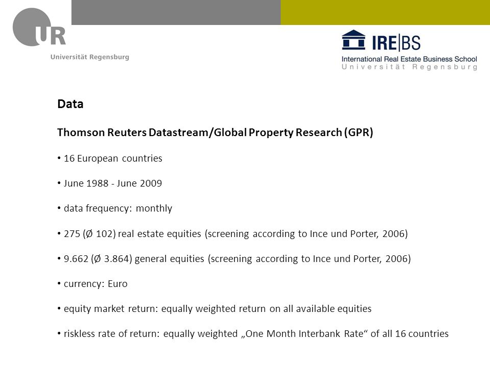 Data Thomson Reuters Datastream/Global Property Research (GPR) 16 European countries June June 2009 data frequency: monthly 275 (Ø 102) real estate equities (screening according to Ince und Porter, 2006) (Ø 3.864) general equities (screening according to Ince und Porter, 2006) currency: Euro equity market return: equally weighted return on all available equities riskless rate of return: equally weighted One Month Interbank Rate of all 16 countries