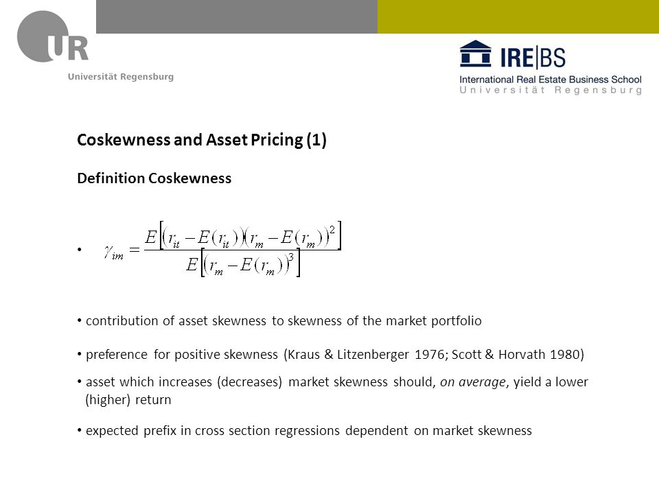 Coskewness und Asset Pricing (2) Coskewness according to Harvey & Siddique (2000) residuals from CAPM regression unconditional measures of coskewness (not dependent on market skewness) easier interpretation in cross section regressions