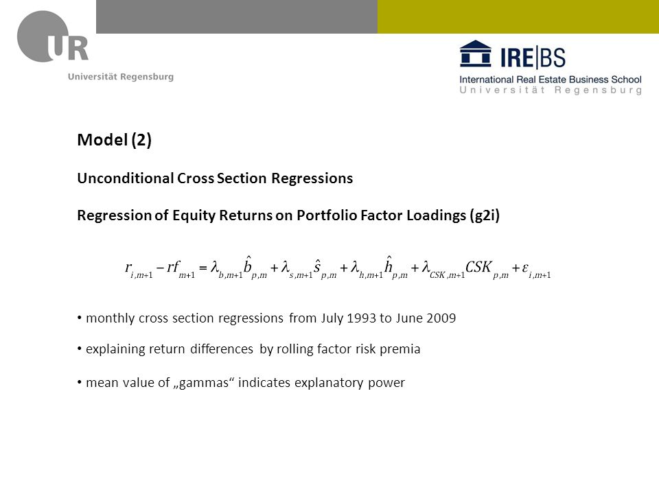 Model (2) Unconditional Cross Section Regressions Regression of Equity Returns on Portfolio Factor Loadings (g2i) monthly cross section regressions from July 1993 to June 2009 explaining return differences by rolling factor risk premia mean value of gammas indicates explanatory power