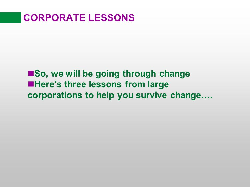 CORPORATE LESSONS nSo, we will be going through change nHeres three lessons from large corporations to help you survive change….
