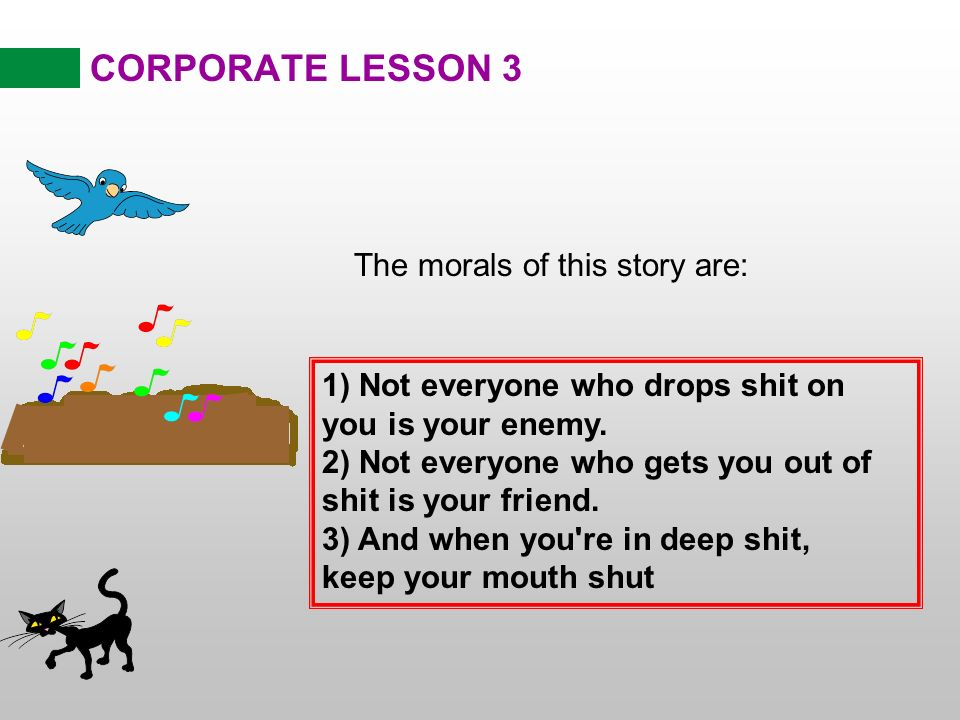 CORPORATE LESSON 3 The morals of this story are: 1) Not everyone who drops shit on you is your enemy.