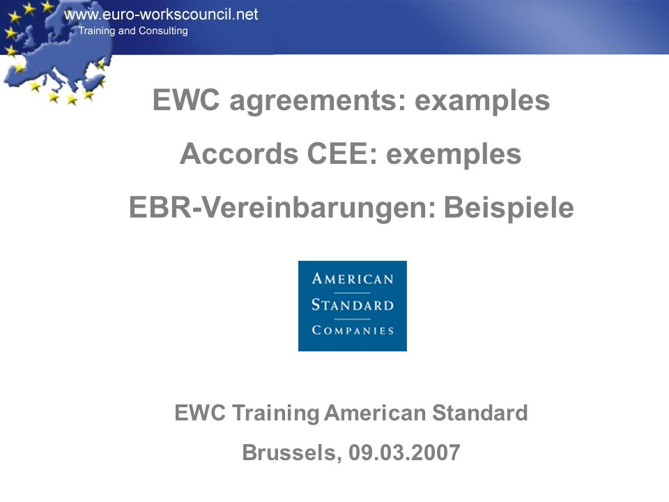 EWC agreements: examples Accords CEE: exemples EBR-Vereinbarungen: Beispiele EWC Training American Standard Brussels, 09.03.2007