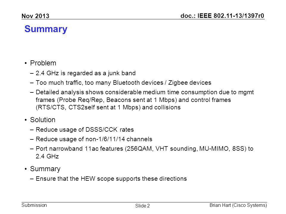 doc.: IEEE 802.11-13/1397r0 Submission Nov 2013 Brian Hart (Cisco Systems) Slide 2 Summary Problem –2.4 GHz is regarded as a junk band –Too much traffic, too many Bluetooth devices / Zigbee devices –Detailed analysis shows considerable medium time consumption due to mgmt frames (Probe Req/Rep, Beacons sent at 1 Mbps) and control frames (RTS/CTS, CTS2self sent at 1 Mbps) and collisions Solution –Reduce usage of DSSS/CCK rates –Reduce usage of non-1/6/11/14 channels –Port narrowband 11ac features (256QAM, VHT sounding, MU-MIMO, 8SS) to 2.4 GHz Summary –Ensure that the HEW scope supports these directions