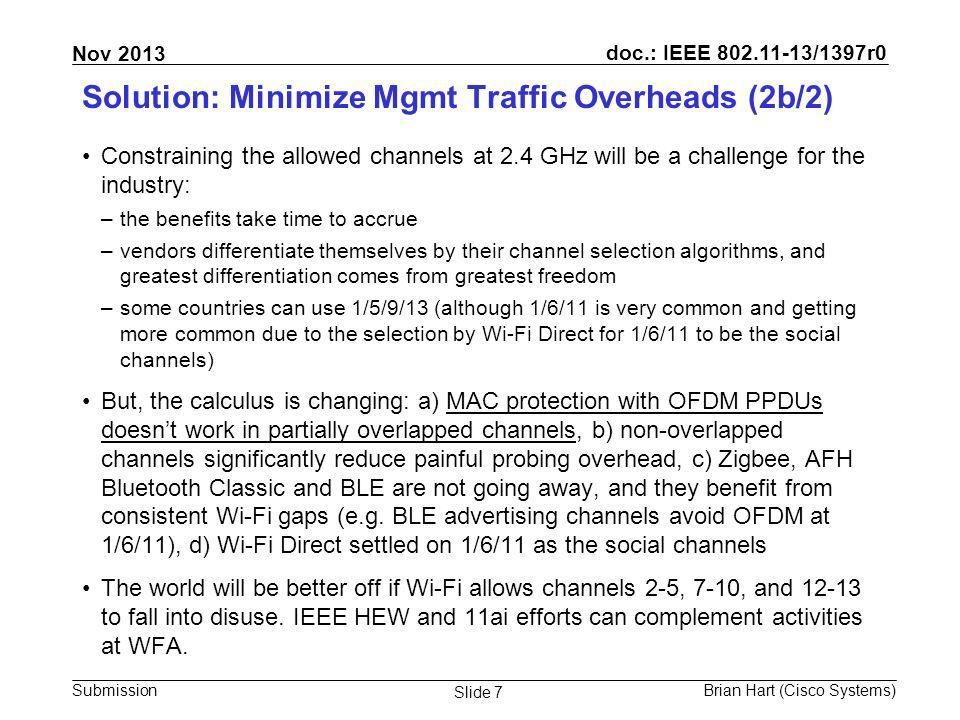 doc.: IEEE 802.11-13/1397r0 Submission Nov 2013 Brian Hart (Cisco Systems) Slide 7 Solution: Minimize Mgmt Traffic Overheads (2b/2) Constraining the allowed channels at 2.4 GHz will be a challenge for the industry: –the benefits take time to accrue –vendors differentiate themselves by their channel selection algorithms, and greatest differentiation comes from greatest freedom –some countries can use 1/5/9/13 (although 1/6/11 is very common and getting more common due to the selection by Wi-Fi Direct for 1/6/11 to be the social channels) But, the calculus is changing: a) MAC protection with OFDM PPDUs doesnt work in partially overlapped channels, b) non-overlapped channels significantly reduce painful probing overhead, c) Zigbee, AFH Bluetooth Classic and BLE are not going away, and they benefit from consistent Wi-Fi gaps (e.g.
