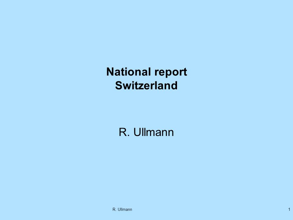 R. Ullmann1 National report Switzerland R. Ullmann