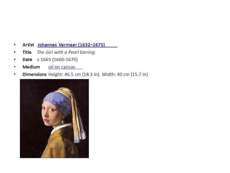 Artist Johannes Vermeer (1632–1675) Johannes Vermeer (1632–1675) TitleThe Girl with a Pearl Earring. Date± 1665 (1660-1670) Mediumoil on canvasoil on