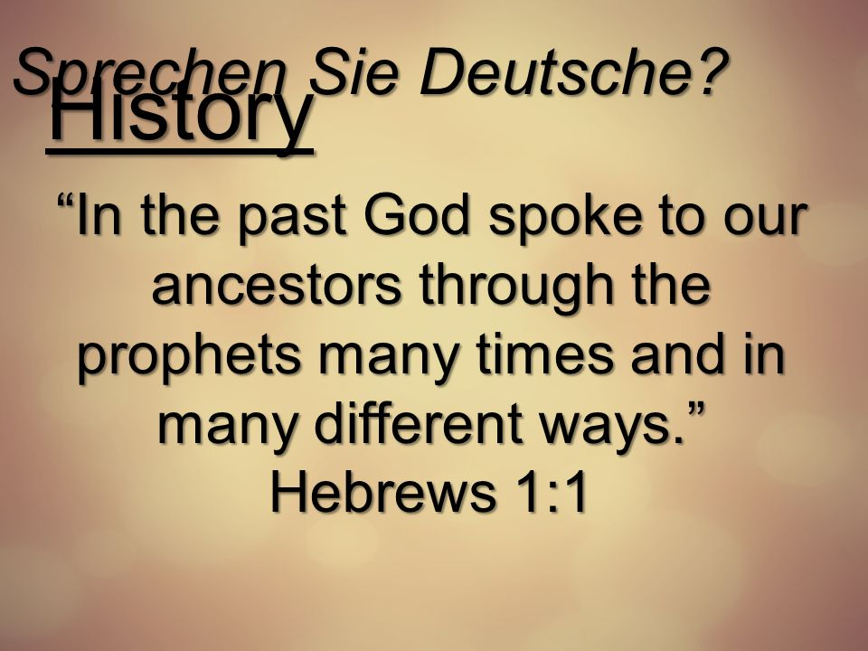 Sprechen Sie Deutsche? History In the past God spoke to our ancestors through the prophets many times and in many different ways. Hebrews 1:1