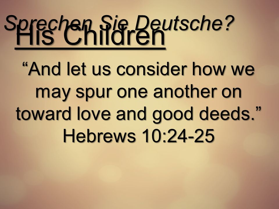 Sprechen Sie Deutsche? His Children And let us consider how we may spur one another on toward love and good deeds. Hebrews 10:24-25