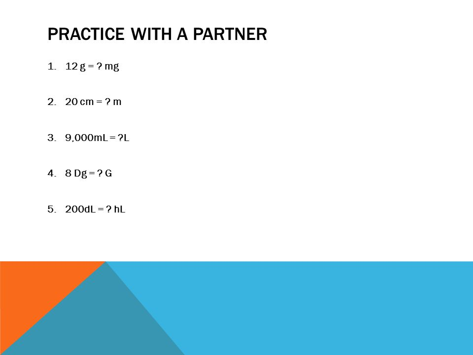 PRACTICE WITH A PARTNER 1.12 g = ? mg 2.20 cm = ? m 3.9,000mL = ?L 4.8 Dg = ? G 5.200dL = ? hL