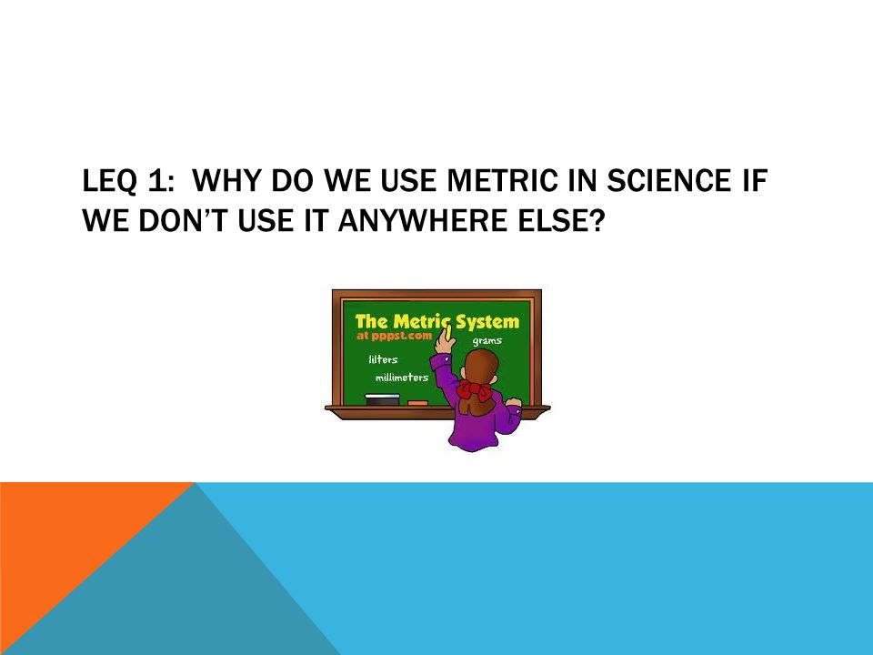 LEQ 1: WHY DO WE USE METRIC IN SCIENCE IF WE DONT USE IT ANYWHERE ELSE?