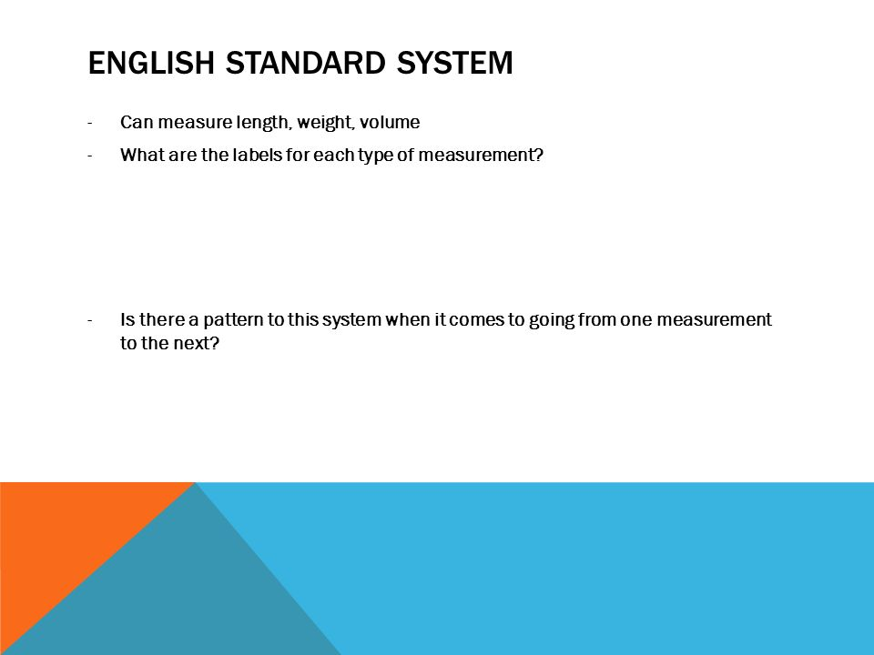 ENGLISH STANDARD SYSTEM -Can measure length, weight, volume -What are the labels for each type of measurement? -Is there a pattern to this system when