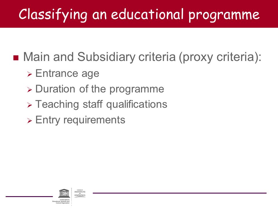 Classifying an educational programme n Main and Subsidiary criteria (proxy criteria): Entrance age Duration of the programme Teaching staff qualificat