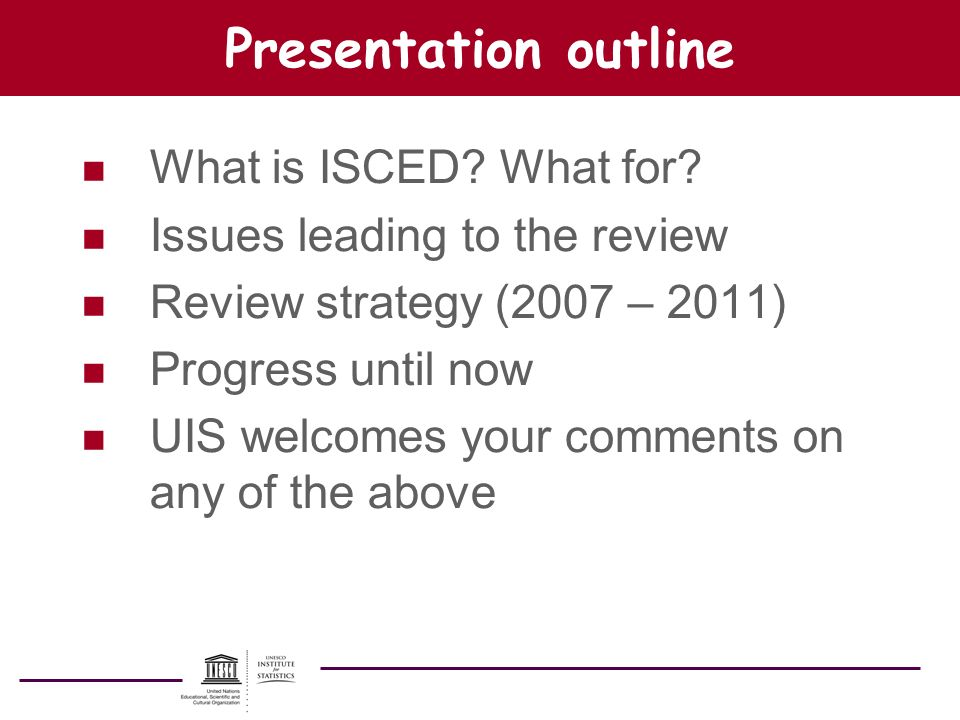 Presentation outline n What is ISCED? What for? n Issues leading to the review n Review strategy (2007 – 2011) n Progress until now n UIS welcomes you