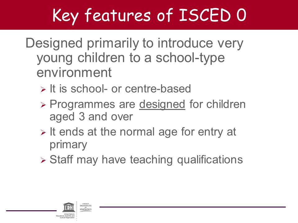 Key features of ISCED 0 Designed primarily to introduce very young children to a school-type environment It is school- or centre-based Programmes are