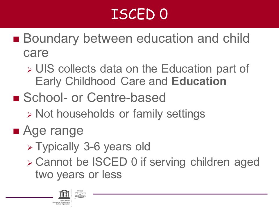 ISCED 0 n Boundary between education and child care UIS collects data on the Education part of Early Childhood Care and Education n School- or Centre-