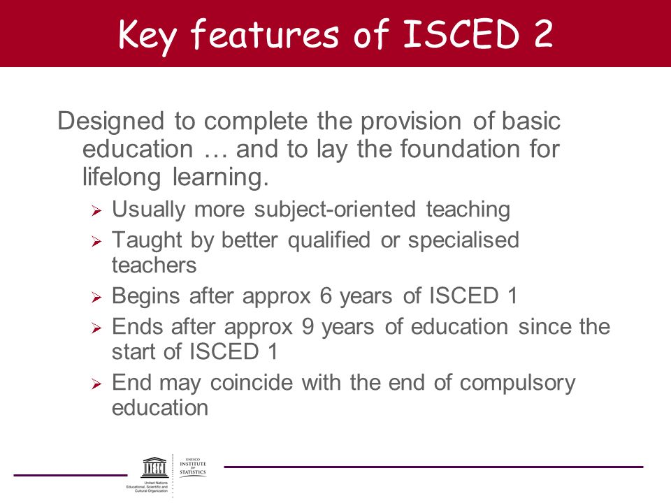 Key features of ISCED 2 Designed to complete the provision of basic education … and to lay the foundation for lifelong learning. Usually more subject-