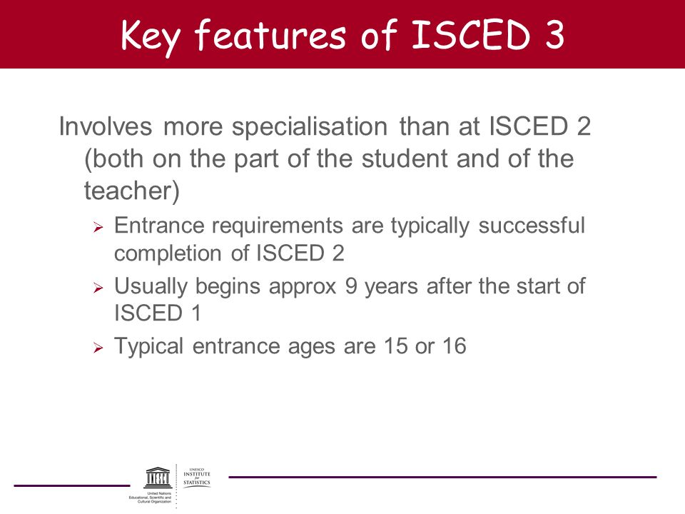 Key features of ISCED 3 Involves more specialisation than at ISCED 2 (both on the part of the student and of the teacher) Entrance requirements are ty