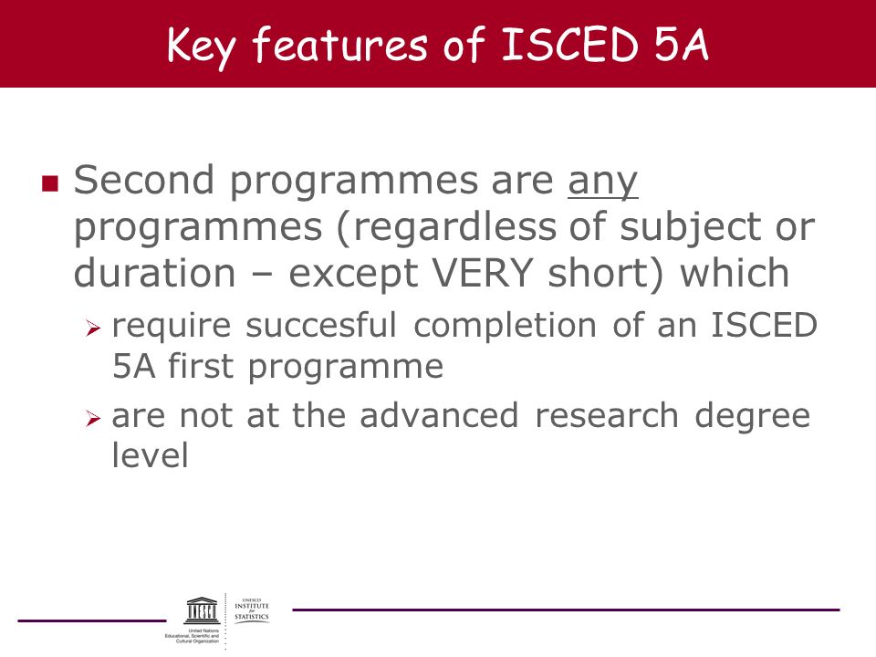 Key features of ISCED 5A n Second programmes are any programmes (regardless of subject or duration – except VERY short) which require succesful comple