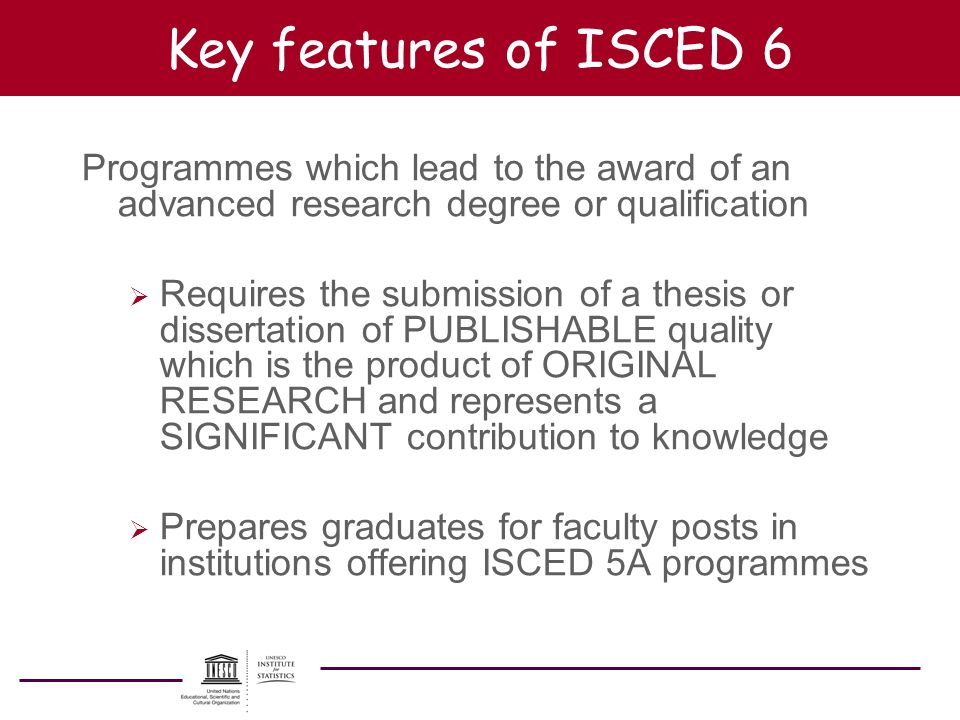 Key features of ISCED 6 Programmes which lead to the award of an advanced research degree or qualification Requires the submission of a thesis or diss