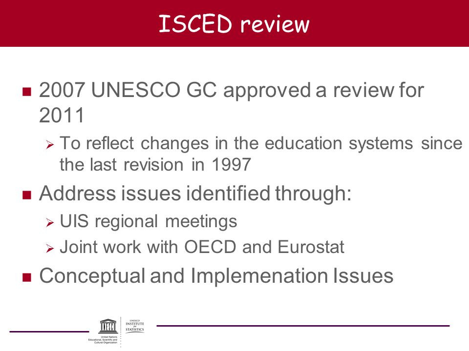 ISCED review n 2007 UNESCO GC approved a review for 2011 To reflect changes in the education systems since the last revision in 1997 n Address issues