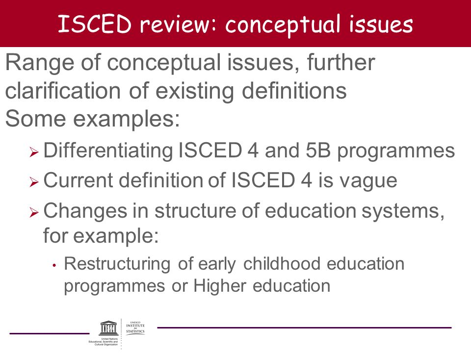 ISCED review: conceptual issues Range of conceptual issues, further clarification of existing definitions Some examples: Differentiating ISCED 4 and 5