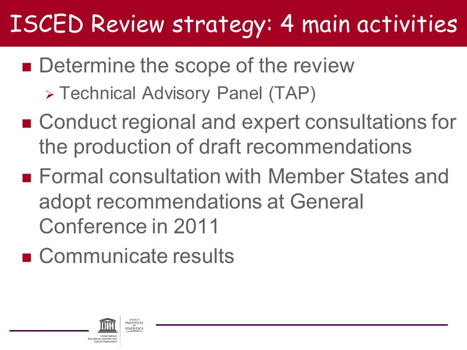 ISCED Review strategy: 4 main activities n Determine the scope of the review Technical Advisory Panel (TAP) n Conduct regional and expert consultation