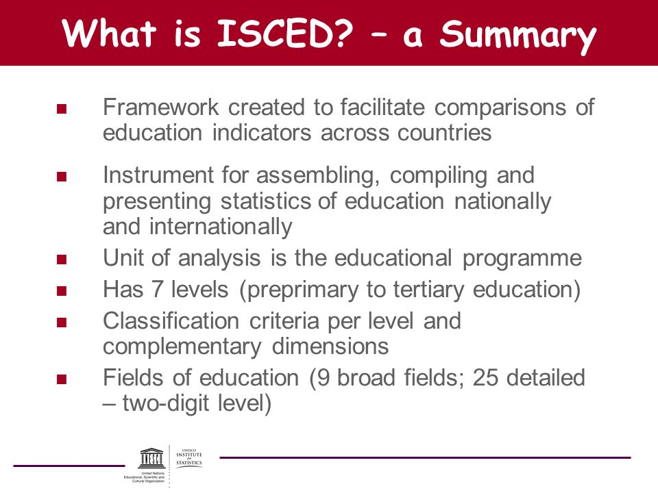 What is ISCED? – a Summary n Framework created to facilitate comparisons of education indicators across countries n Instrument for assembling, compili