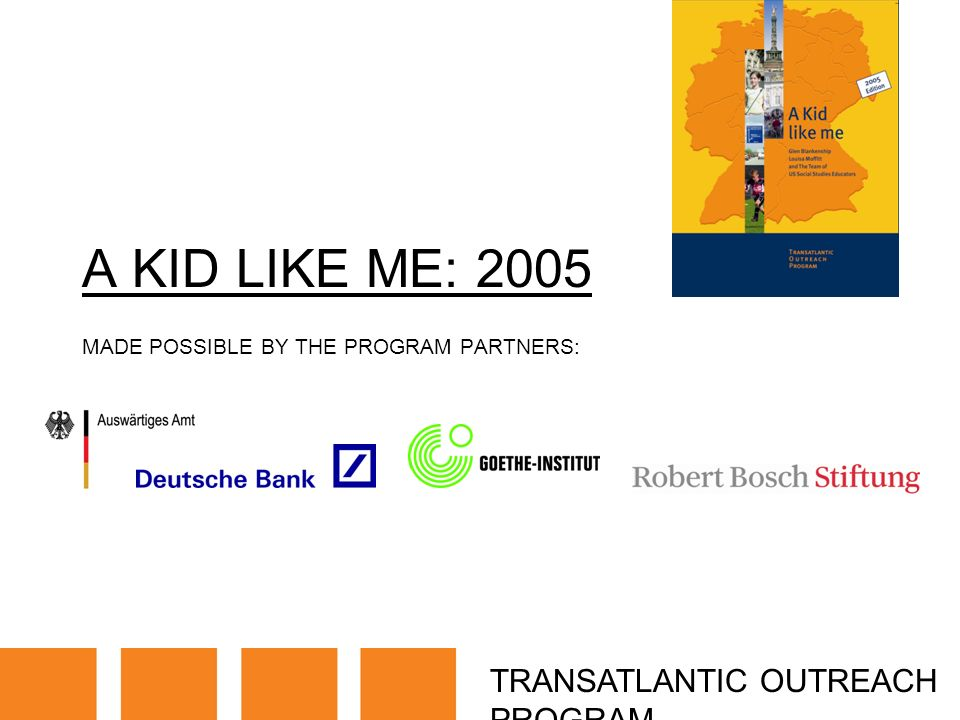 TRANSATLANTIC OUTREACH PROGRAM A KID LIKE ME: 2005 MADE POSSIBLE BY THE PROGRAM PARTNERS: