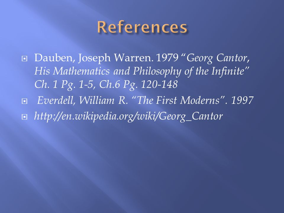 Dauben, Joseph Warren. 1979 Georg Cantor, His Mathematics and Philosophy of the Infinite Ch. 1 Pg. 1-5, Ch.6 Pg. 120-148 Everdell, William R. The Firs