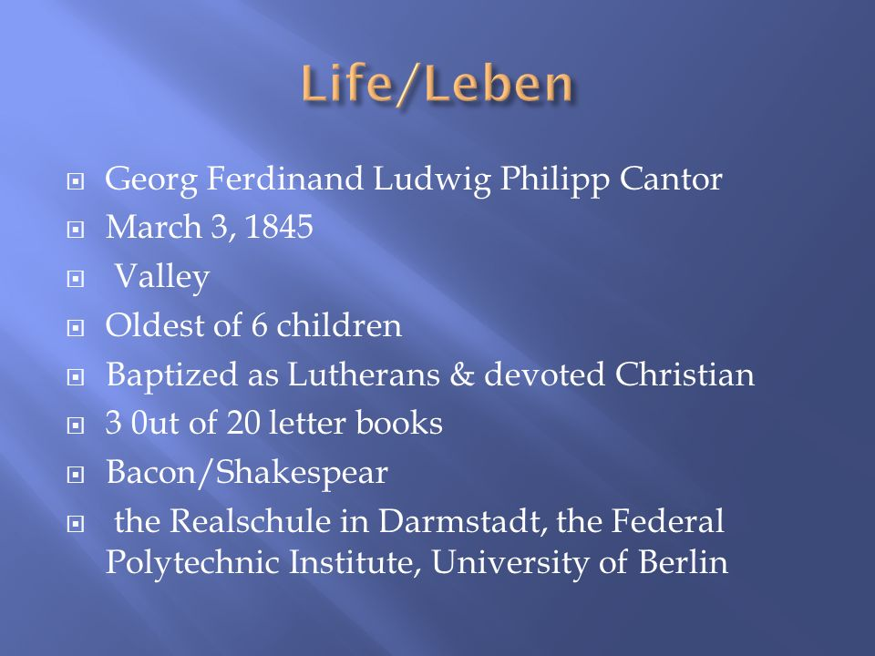 Georg Ferdinand Ludwig Philipp Cantor March 3, 1845 Valley Oldest of 6 children Baptized as Lutherans & devoted Christian 3 0ut of 20 letter books Bac