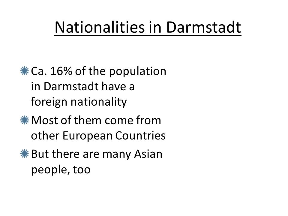 Ca. 16% of the population in Darmstadt have a foreign nationality Most of them come from other European Countries But there are many Asian people, too