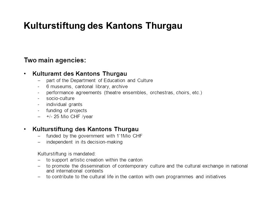 Kulturstiftung des Kantons Thurgau Two main agencies: Kulturamt des Kantons Thurgau part of the Department of Education and Culture -6 museums, cantonal library, archive -performance agreements (theatre ensembles, orchestras, choirs, etc.) -socio-culture -individual grants -funding of projects +/- 25 Mio CHF /year Kulturstiftung des Kantons Thurgau funded by the government with 11Mio CHF independent in its decision-making Kulturstiftung is mandated: to support artistic creation within the canton to promote the dissemination of contemporary culture and the cultural exchange in national and international contexts to contribute to the cultural life in the canton with own programmes and initiatives