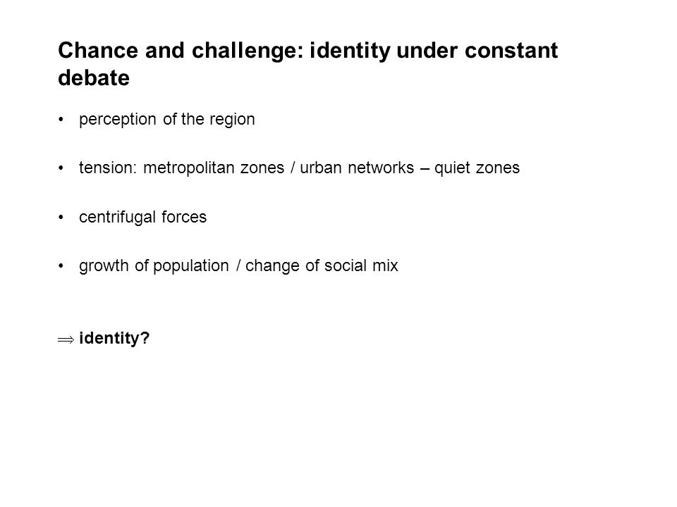 Chance and challenge: identity under constant debate perception of the region tension: metropolitan zones / urban networks – quiet zones centrifugal forces growth of population / change of social mix identity