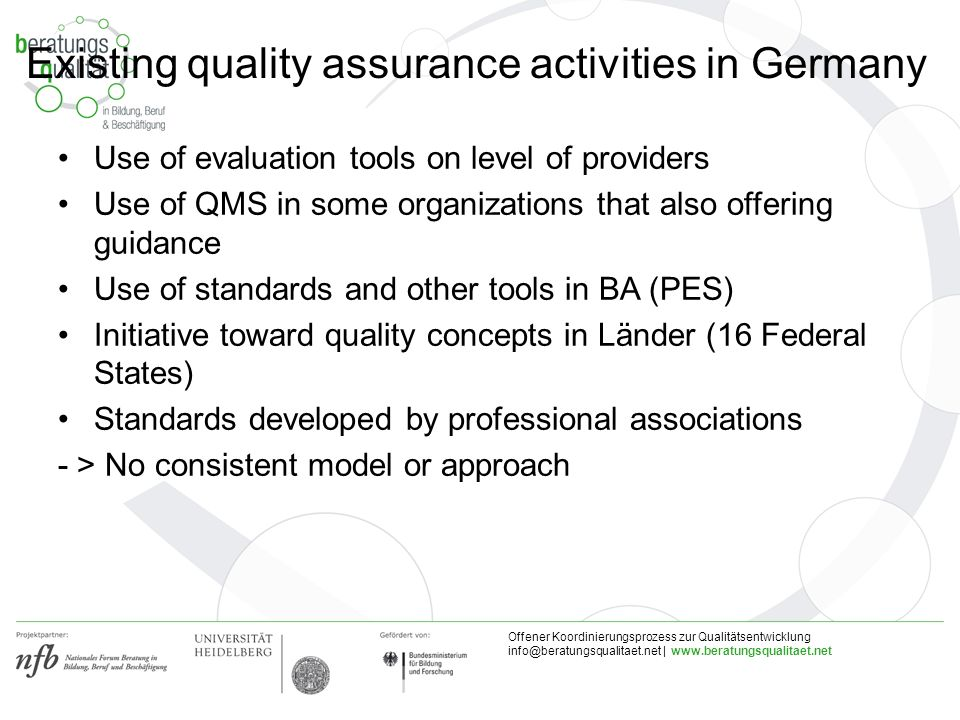 Offener Koordinierungsprozess zur Qualitätsentwicklung |   Existing quality assurance activities in Germany Use of evaluation tools on level of providers Use of QMS in some organizations that also offering guidance Use of standards and other tools in BA (PES) Initiative toward quality concepts in Länder (16 Federal States) Standards developed by professional associations - > No consistent model or approach