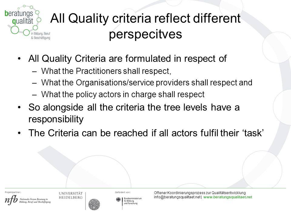 Offener Koordinierungsprozess zur Qualitätsentwicklung |   All Quality criteria reflect different perspecitves All Quality Criteria are formulated in respect of –What the Practitioners shall respect, –What the Organisations/service providers shall respect and –What the policy actors in charge shall respect So alongside all the criteria the tree levels have a responsibility The Criteria can be reached if all actors fulfil their task